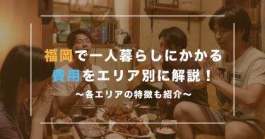 福岡で一人暮らしにかかる費用をエリア別に解説!各エリアの特徴も紹介